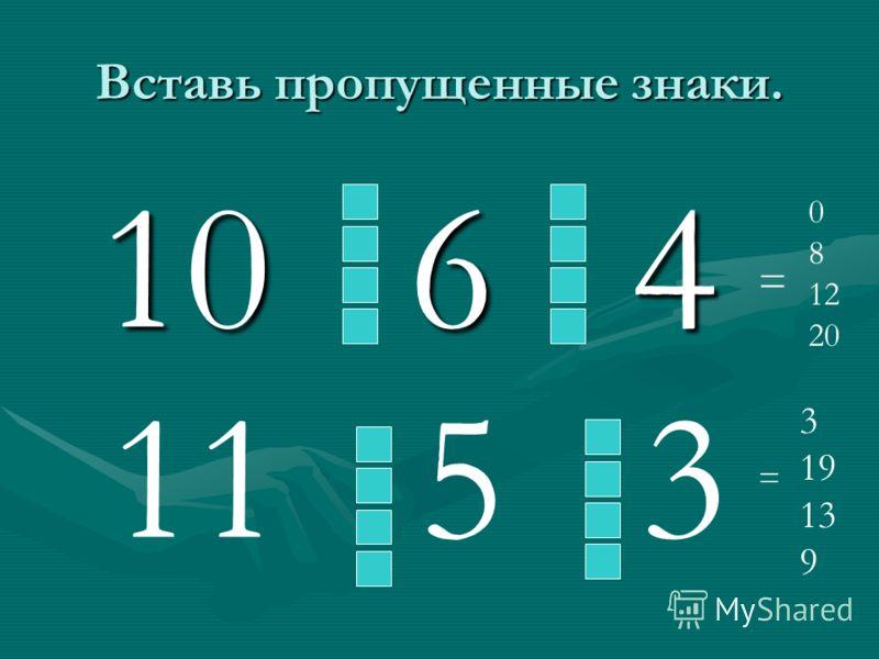 Вставь пропущенные знаки. 10 6 4 10 6 4 0 8 12 20 = 11 5 3 = 3 19 13 9