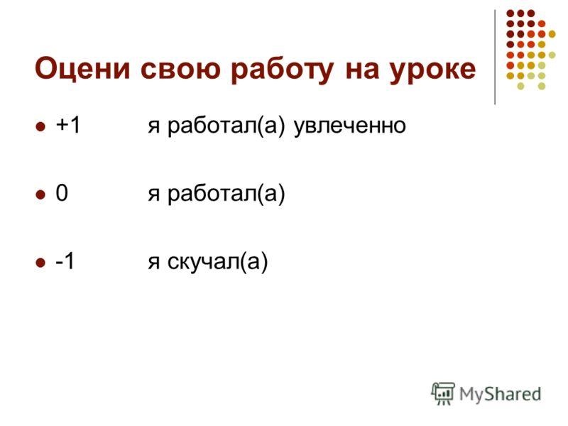 Оцени свою работу на уроке +1я работал(а) увлеченно 0я работал(а) -1я скучал(а)