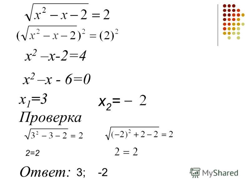 х 2 –х-2=4 х 2 –х - 6=0 х1=3х1=3 Проверка Ответ: 2=2 х2=х2= -23;