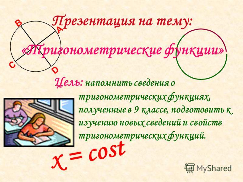 x = cost А В С D Презентация на тему: «Тригонометрические функции» Цель: напомнить сведения о тригонометрических функциях, полученные в 9 классе, подготовить к изучению новых сведений и свойств тригонометрических функций.