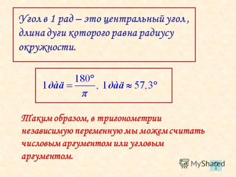 Угол в 1 рад – это центральный угол, длина дуги которого равна радиусу окружности. Таким образом, в тригонометрии независимую переменную мы можем считать числовым аргументом или угловым аргументом.