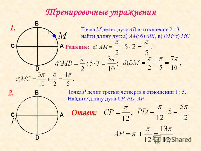 Тренировочные упражнения А В С D 1. Точка М делит дугу АВ в отношении 2 : 3. найти длину дуг: а) АМ; б) МВ; в) DM; г) МС Решение: а) АМ = А В С D 2. Точка Р делит третью четверть в отношении 1 : 5. Найдите длину дуги СР, РD, АР. Ответ:
