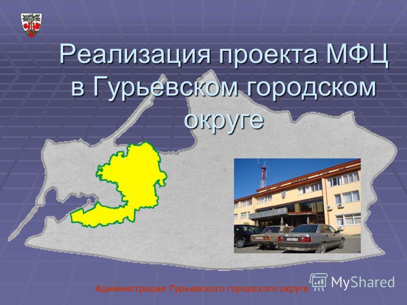 Администрация Гурьевского городского округа Реализация проекта МФЦ в Гурьевском городском округе