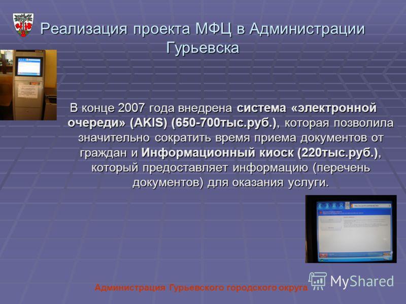 Реализация проекта МФЦ в Администрации Гурьевска В конце 2007 года внедрена система «электронной очереди» (AKIS) (650-700тыс.руб.), которая позволила значительно сократить время приема документов от граждан и Информационный киоск (220тыс.руб.), котор