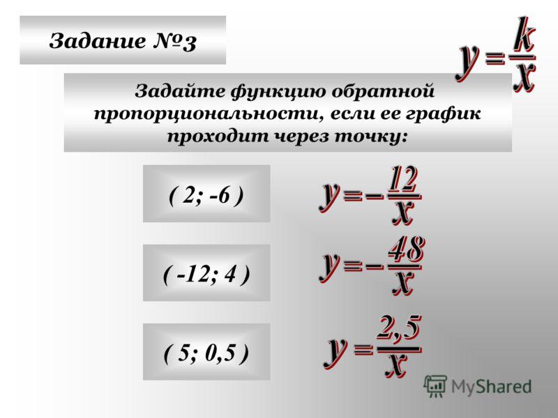 Задание 3 Задайте функцию обратной пропорциональности, если ее график проходит через точку: ( 2; -6 ) ( -12; 4 ) ( 5; 0,5 )