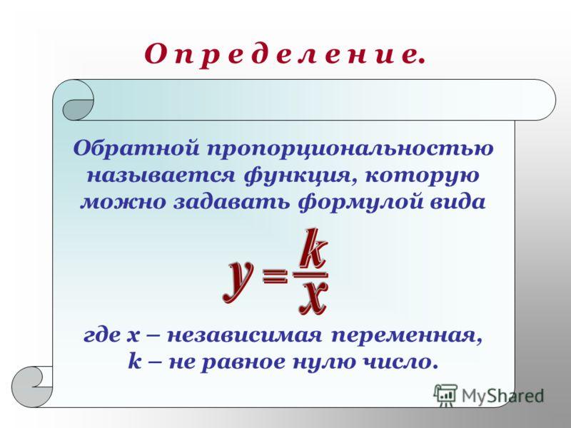 О п р е д е л е н и е. Обратной пропорциональностью называется функция, которую можно задавать формулой вида где х – независимая переменная, k – не равное нулю число.