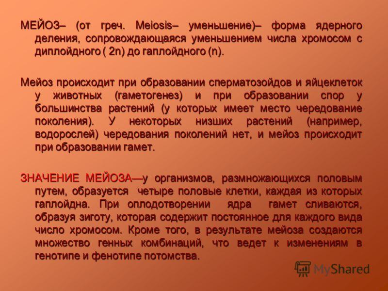 МЕЙОЗ– (от греч. Meiosis– уменьшение)– форма ядерного деления, сопровождающаяся уменьшением числа хромосом с диплойдного ( 2n) до гаплойдного (n). Мейоз происходит при образовании сперматозойдов и яйцеклеток у животных (гаметогенез) и при образовании
