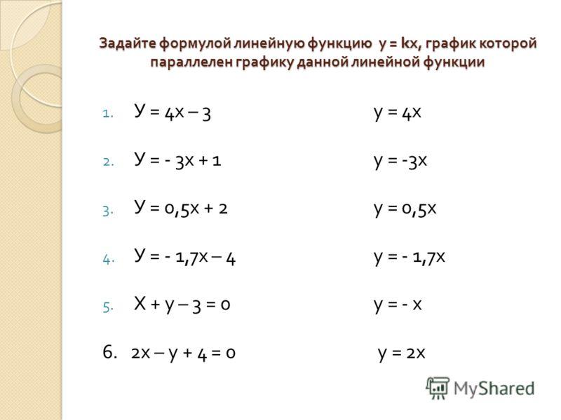Задайте формулой линейную функцию у = k х, график которой параллелен графику данной линейной функции 1. У = 4 х – 3 2. У = - 3 х + 1 3. У = 0,5 х + 2 4. У = - 1,7 х – 4 5. Х + у – 3 = 0 6. 2 х – у + 4 = 0 у = 4 х у = -3 х у = 0,5 х у = - 1,7 х у = -