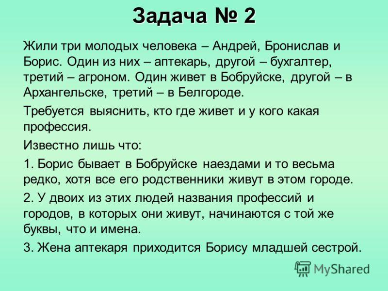 Задача 2 Жили три молодых человека – Андрей, Бронислав и Борис. Один из них – аптекарь, другой – бухгалтер, третий – агроном. Один живет в Бобруйске, другой – в Архангельске, третий – в Белгороде. Требуется выяснить, кто где живет и у кого какая проф