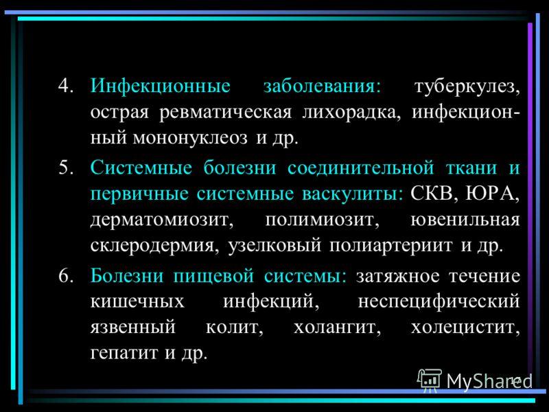 17 4.Инфекционные заболевания: туберкулез, острая ревматическая лихорадка, инфекцион- ный мононуклеоз и др. 5.Системные болезни соединительной ткани и первичные системные васкулиты: СКВ, ЮРА, дерматомиозит, полимиозит, ювенильная склеродермия, узелко