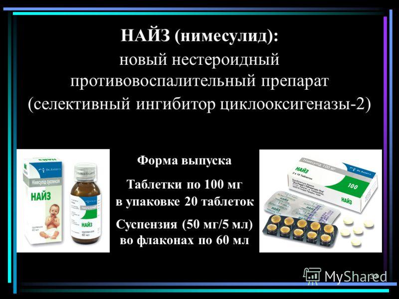 33 НАЙЗ (нимесулид): новый нестероидный противовоспалительный препарат (селективный ингибитор циклооксигеназы-2) Форма выпуска Таблетки по 100 мг в упаковке 20 таблеток Суспензия (50 мг/5 мл) во флаконах по 60 мл