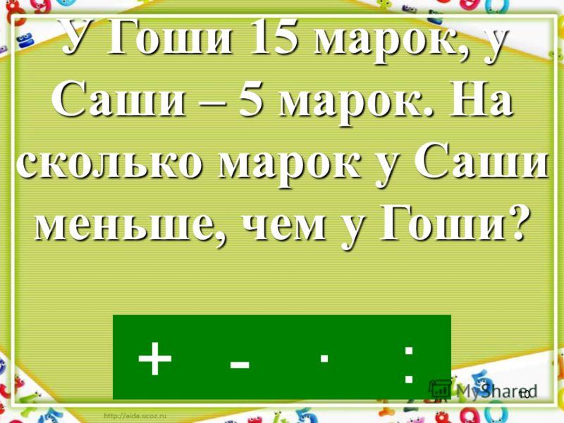 9 ·-:+ У Саши 5 марок, что составляет одну третью часть Гошиных марок. Сколько марок у Гоши?