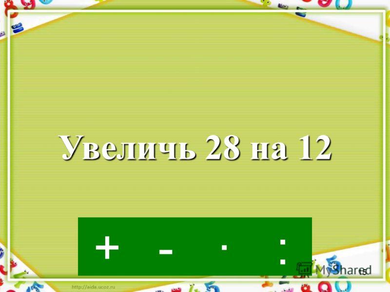 14 ·-:+ Увеличь 7 в 3 раза
