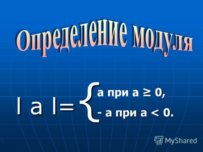 l а l= { l а l= { 0, а при а 0, - а при а < 0.