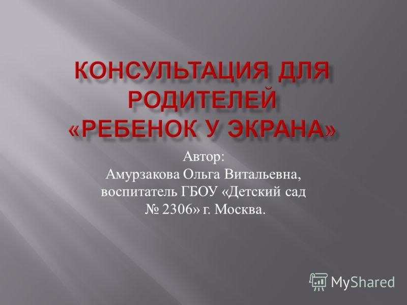 Автор : Амурзакова Ольга Витальевна, воспитатель ГБОУ « Детский сад 2306» г. Москва.