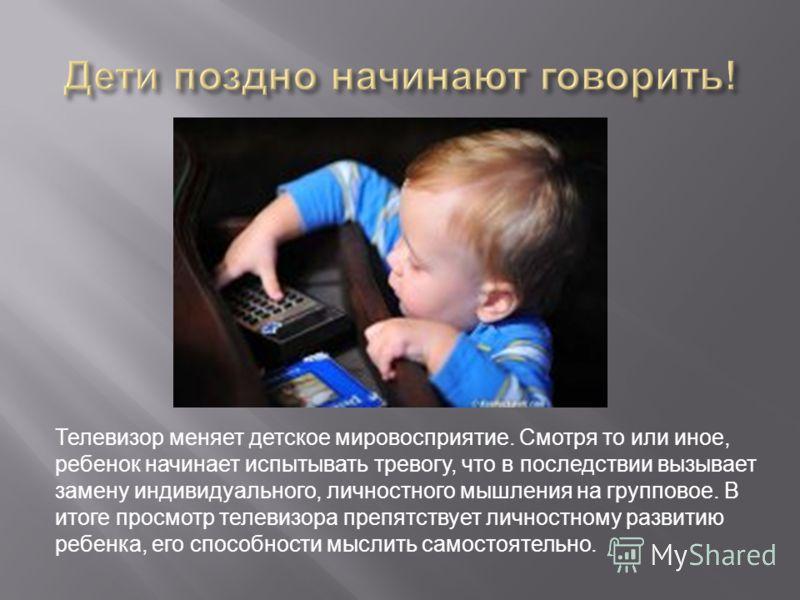 Телевизор меняет детское мировосприятие. Смотря то или иное, ребенок начинает испытывать тревогу, что в последствии вызывает замену индивидуального, личностного мышления на групповое. В итоге просмотр телевизора препятствует личностному развитию ребе