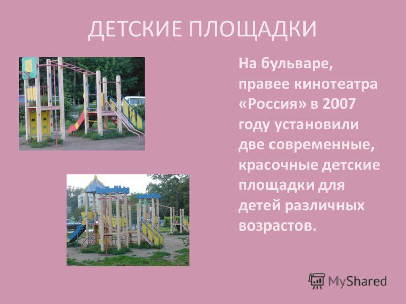 ДЕТСКИЕ ПЛОЩАДКИ На бульваре, правее кинотеатра «Россия» в 2007 году установили две современные, красочные детские площадки для детей различных возрастов.