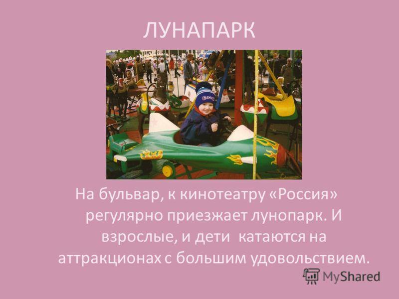 ЛУНАПАРК На бульвар, к кинотеатру «Россия» регулярно приезжает лунопарк. И взрослые, и дети катаются на аттракционах с большим удовольствием.