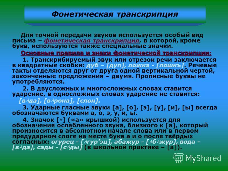 Для точной передачи звуков используется особый вид письма – фонетическая транскрипция, в которой, кроме букв, используются также специальные значки. Основные правила и знаки фонетической транскрипции: 1. Транскрибируемый звук или отрезок речи заключа