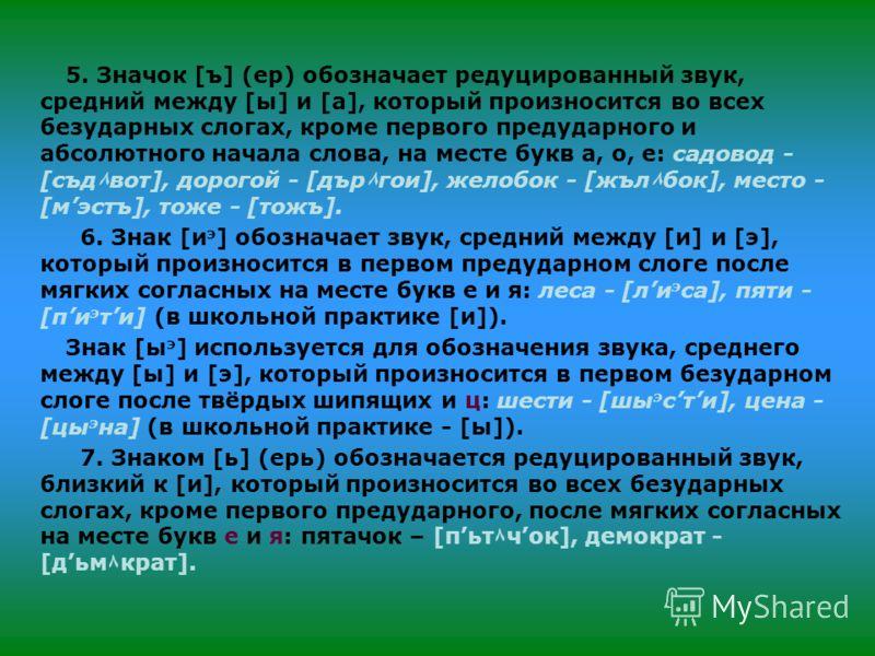5. Значок [ъ] (ер) обозначает редуцированный звук, средний между [ы] и [а], который произносится во всех безударных слогах, кроме первого предударного и абсолютного начала слова, на месте букв а, о, е: садовод - [съд ٨ вот], дорогой - [дър ٨ гои], же