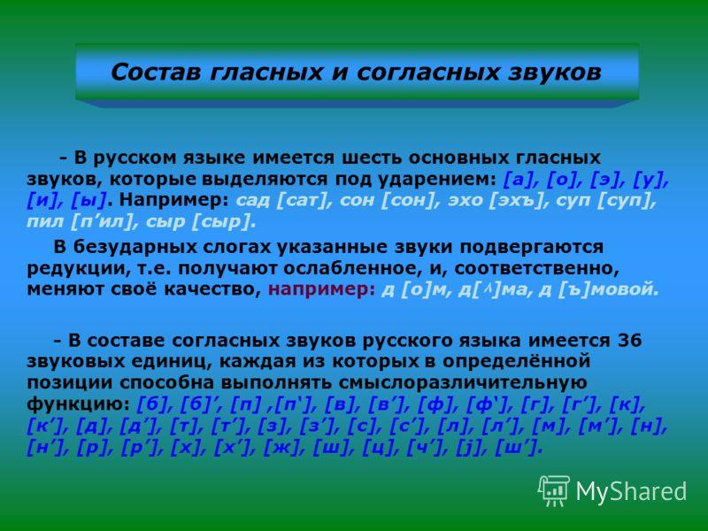 Состав гласных и согласных звуков - В русском языке имеется шесть основных гласных звуков, которые выделяются под ударением: [а], [о], [э], [у], [и], [ы]. Например: сад [сат], сон [сон], эхо [эхъ], суп [суп], пил [пил], сыр [сыр]. В безударных слогах