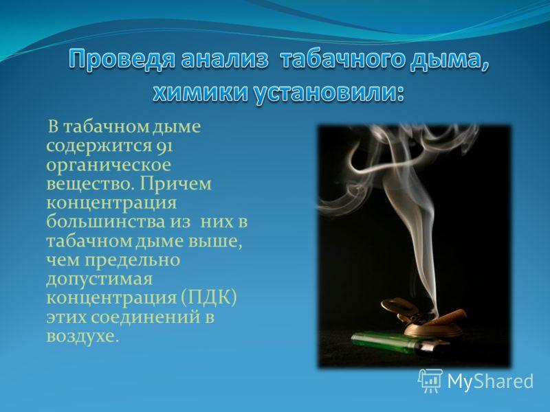В табачном дыме содержится 91 органическое вещество. Причем концентрация большинства из них в табачном дыме выше, чем предельно допустимая концентрация (ПДК) этих соединений в воздухе.