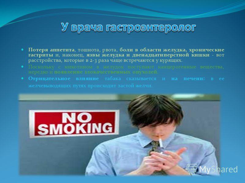 Потеря аппетита, тошнота, рвота, боли в области желудка, хронические гастриты и, наконец, язвы желудка и двенадцатиперстной кишки - вот расстройства, которые в 2-3 раза чаще встречаются у курящих. Поскольку с никотином в желудок поступают канцерогенн