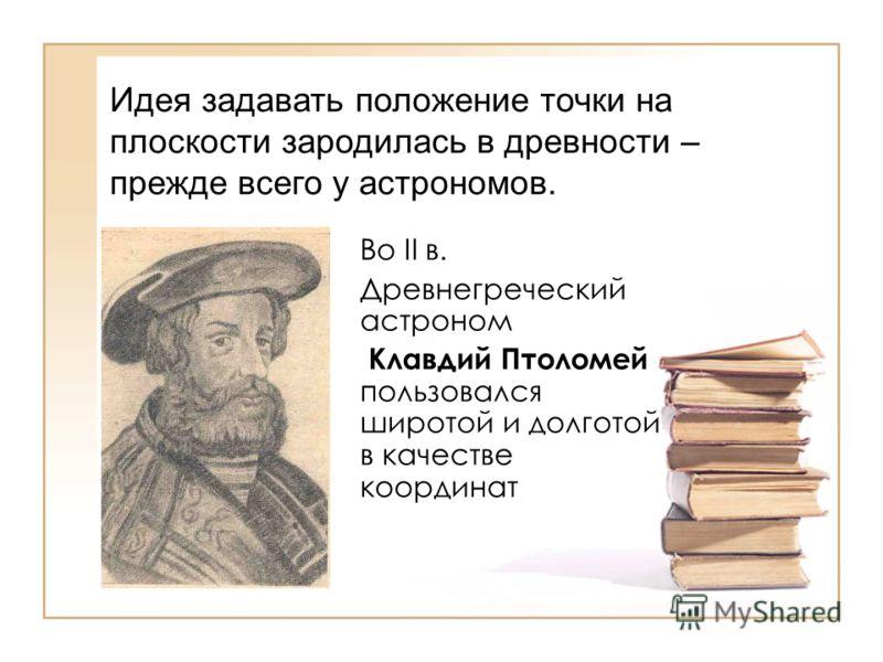 Во II в. Древнегреческий астроном Клавдий Птоломей пользовался широтой и долготой в качестве координат Идея задавать положение точки на плоскости зародилась в древности – прежде всего у астрономов.