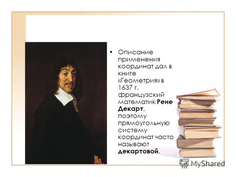 Описание применения координат дал в книге «Геометрия» в 1637 г. французский математик Рене Декарт, поэтому прямоугольную систему координат часто называют декартовой.