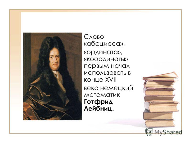 Слово «абсцисса», «ордината», «координаты» первым начал использовать в конце XVII века немецкий математик Готфрид Лейбниц.