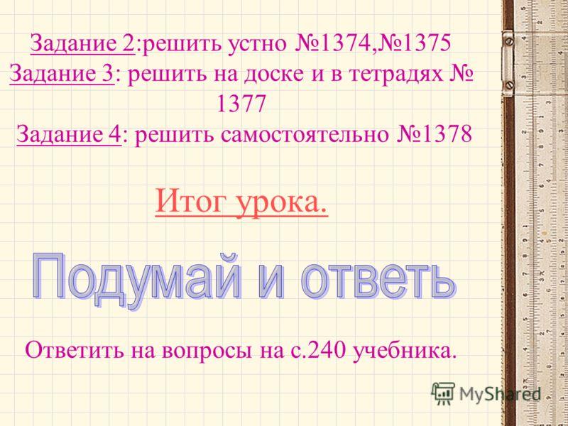 Задание 2:решить устно 1374,1375 Задание 3: решить на доске и в тетрадях 1377 Задание 4: решить самостоятельно 1378 Итог урока. Ответить на вопросы на с.240 учебника.