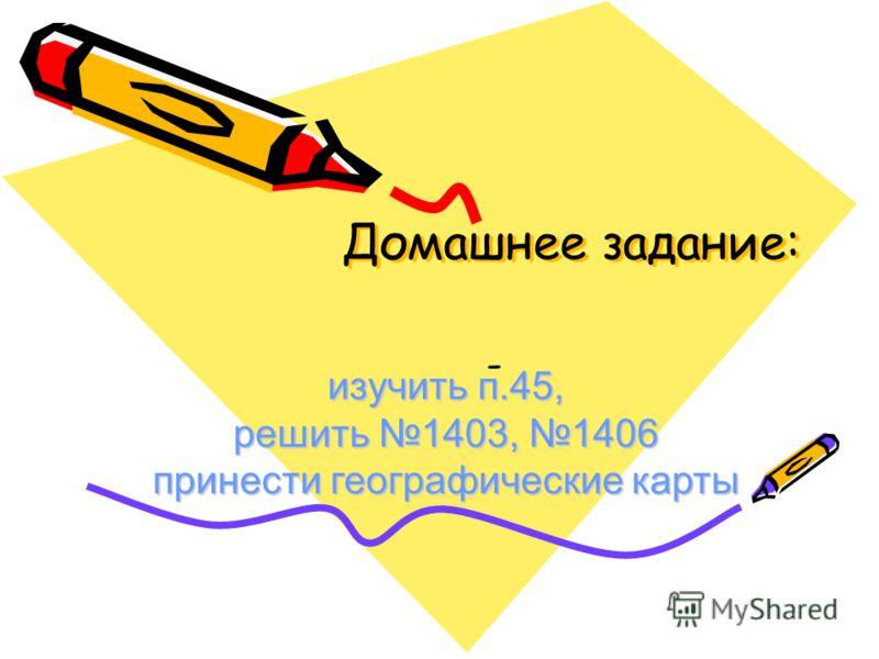 Домашнее задание: - изучить п.45, решить 1403, 1406 принести географические карты