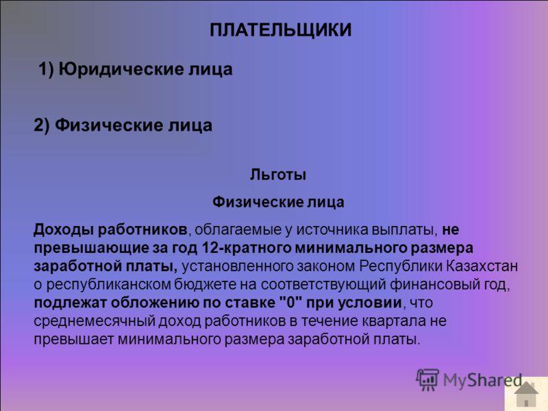 ПЛАТЕЛЬЩИКИ 1)Юридические лица 2) Физические лица Льготы Физические лица Доходы работников, облагаемые у источника выплаты, не превышающие за год 12-кратного минимального размера заработной платы, установленного законом Республики Казахстан о республ