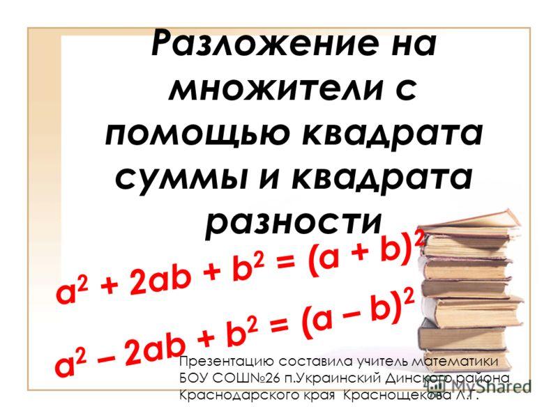 Разложение на множители с помощью квадрата суммы и квадрата разности a 2 – 2ab + b 2 = (a – b) 2 a 2 + 2ab + b 2 = (a + b) 2 Презентацию составила учитель математики БОУ СОШ26 п.Украинский Динского района Краснодарского края Краснощекова Л.Г.