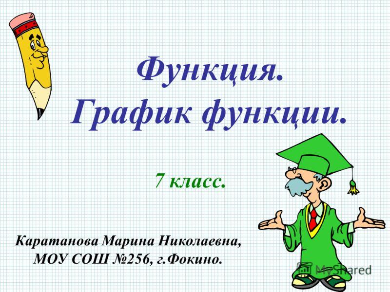 Функция. График функции. 7 класс. Каратанова Марина Николаевна, МОУ СОШ 256, г.Фокино.