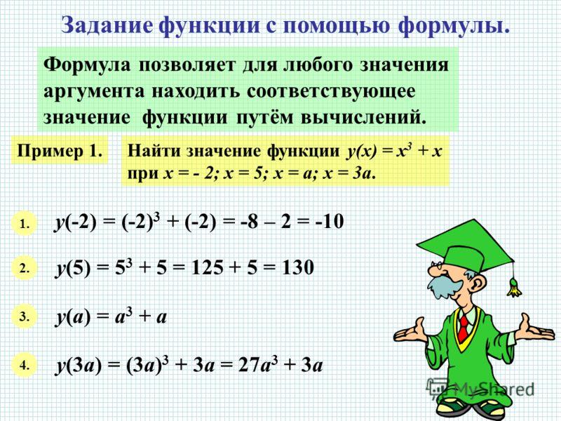 Задание функции с помощью формулы. Формула позволяет для любого значения аргумента находить соответствующее значение функции путём вычислений. Пример 1.Найти значение функции y(x) = x 3 + x при х = - 2; х = 5; х = а; х = 3а. 1. у(-2) = (-2) 3 + (-2)
