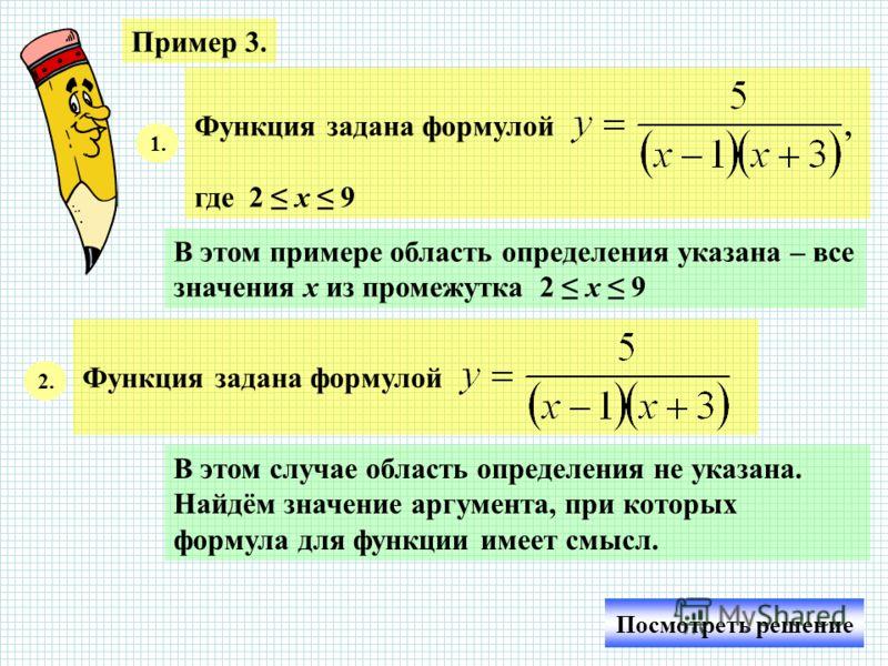 Пример 3. Функция задана формулой, где 2 х 9 1. В этом примере область определения указана – все значения х из промежутка 2 х 9 Функция задана формулой 2. В этом случае область определения не указана. Найдём значение аргумента, при которых формула дл