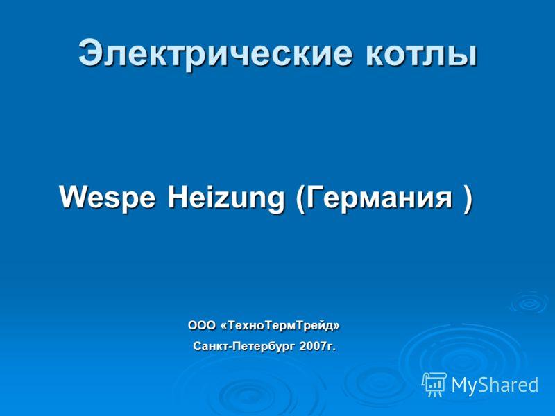 Электрические котлы Wespe Heizung (Германия ) Wespe Heizung (Германия ) ООО «ТехноТермТрейд» ООО «ТехноТермТрейд» Санкт-Петербург 2007г. Санкт-Петербург 2007г.
