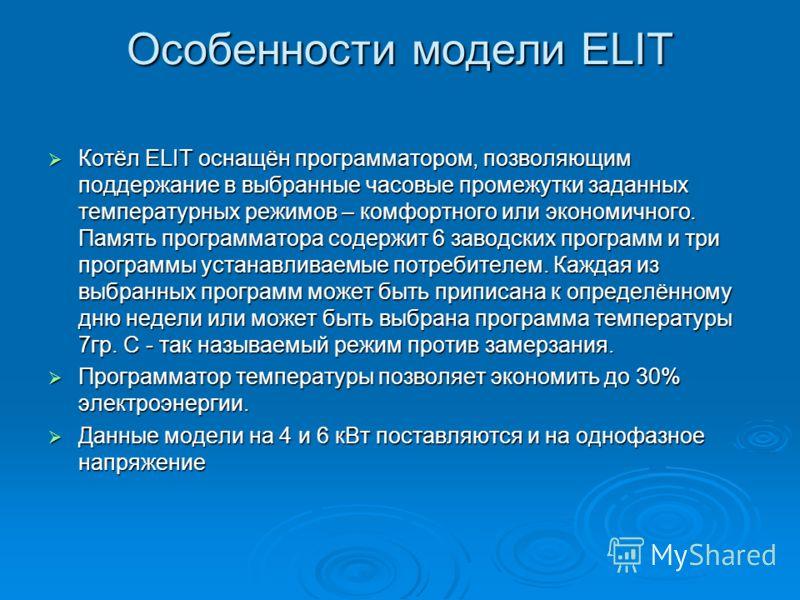 Особенности модели ELIT Котёл ELIT оснащён программатором, позволяющим поддержание в выбранные часовые промежутки заданных температурных режимов – комфортного или экономичного. Память программатора содержит 6 заводских программ и три программы устана