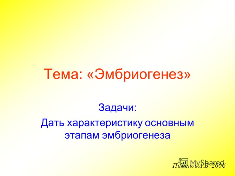 Тема: «Эмбриогенез» Задачи: Дать характеристику основным этапам эмбриогенеза Пименов А.В. 200 6
