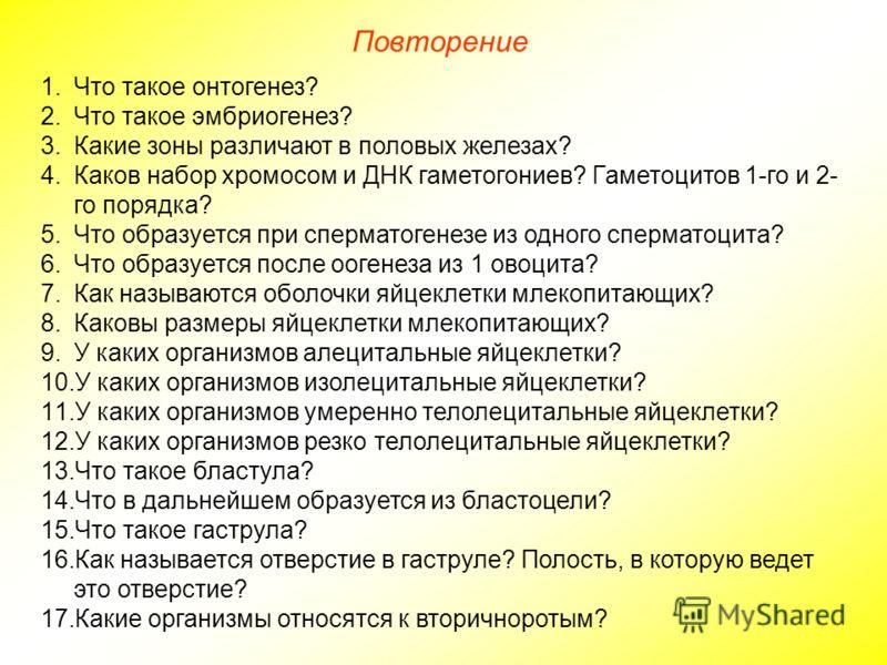 Повторение 1.Что такое онтогенез? 2.Что такое эмбриогенез? 3.Какие зоны различают в половых железах? 4.Каков набор хромосом и ДНК гаметогониев? Гаметоцитов 1-го и 2- го порядка? 5.Что образуется при сперматогенезе из одного сперматоцита? 6.Что образу