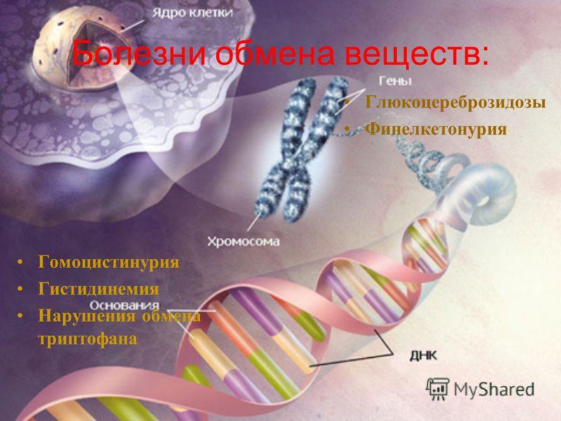 Болезни обмена веществ: Гомоцистинурия Гистидинемия Нарушения обмена триптофана Глюкоцереброзидозы Финелкетонурия