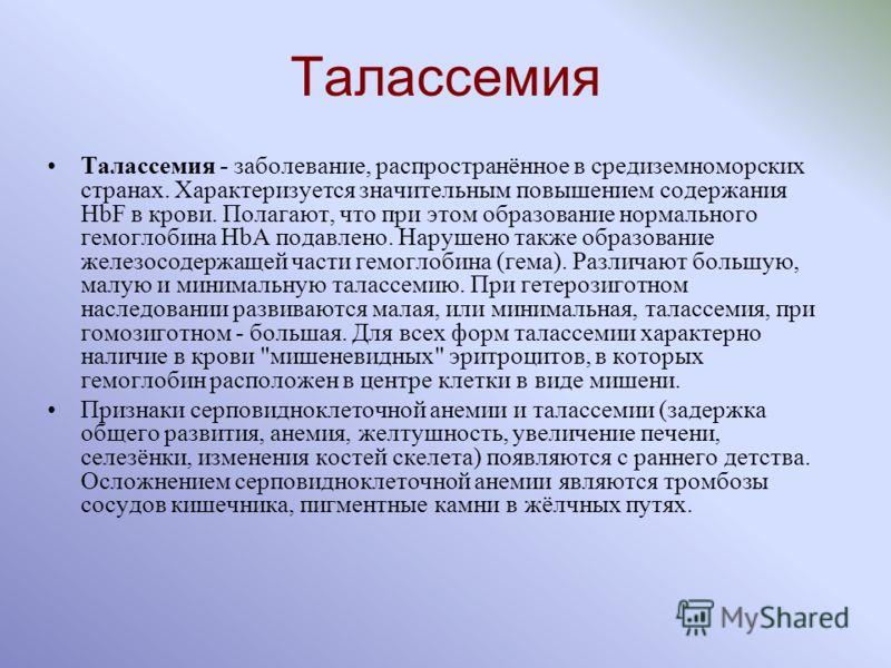 Талассемия Талассемия - заболевание, распространённое в средиземноморских странах. Характеризуется значительным повышением содержания HbF в крови. Полагают, что при этом образование нормального гемоглобина HbA подавлено. Нарушено также образование же
