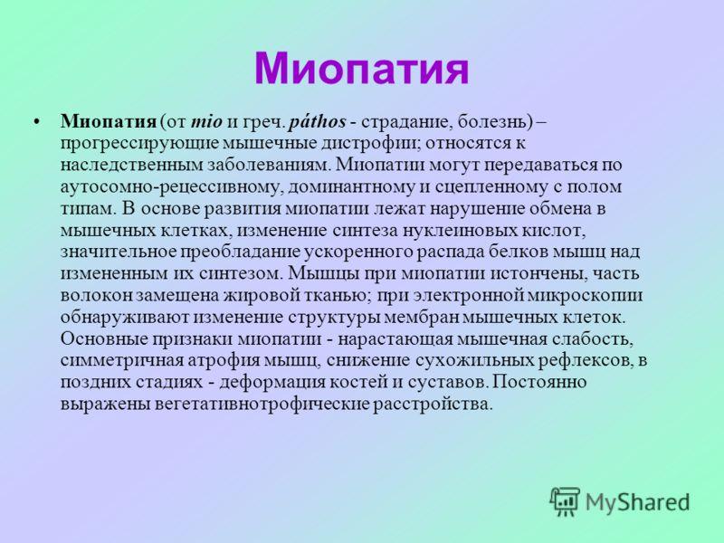 Миопатия Миопатия (от mio и греч. páthos - страдание, болезнь) – прогрессирующие мышечные дистрофии; относятся к наследственным заболеваниям. Миопатии могут передаваться по аутосомно-рецессивному, доминантному и сцепленному с полом типам. В основе ра