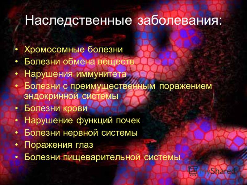 Наследственные заболевания: Хромосомные болезни Болезни обмена веществ Нарушения иммунитета Болезни с преимущественным поражением эндокринной системы Болезни крови Нарушение функций почек Болезни нервной системы Поражения глаз Болезни пищеварительной