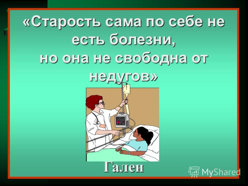«Старость сама по себе не есть болезни, но она не свободна от недугов» Гален