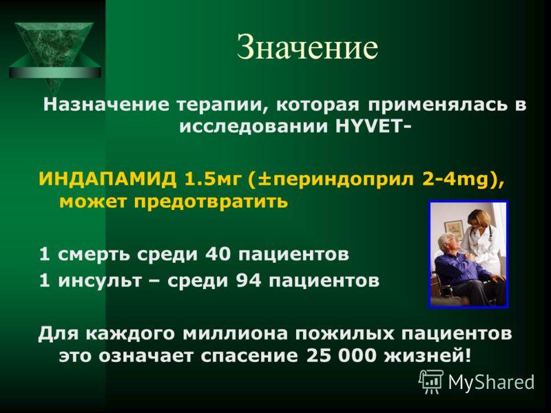 Назначение терапии, которая применялась в исследовании HYVET- ИНДАПАМИД 1.5мг (±периндоприл 2-4mg), может предотвратить 1 смерть среди 40 пациентов 1 инсульт – среди 94 пациентов Для каждого миллиона пожилых пациентов это означает спасение 25 000 жиз