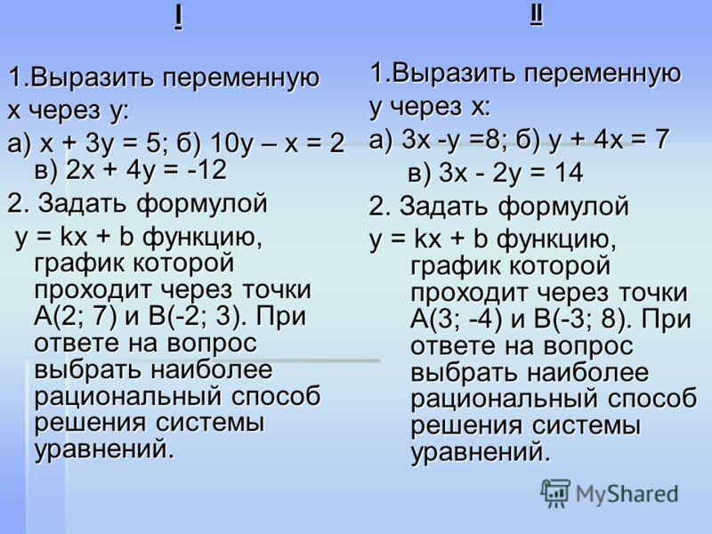 I 1.Выразить переменную х через у: а) х + 3у = 5; б) 10у – х = 2 в) 2х + 4у = -12 2. Задать формулой у = kx + b функцию, график которой проходит через точки А(2; 7) и В(-2; 3). При ответе на вопрос выбрать наиболее рациональный способ решения системы