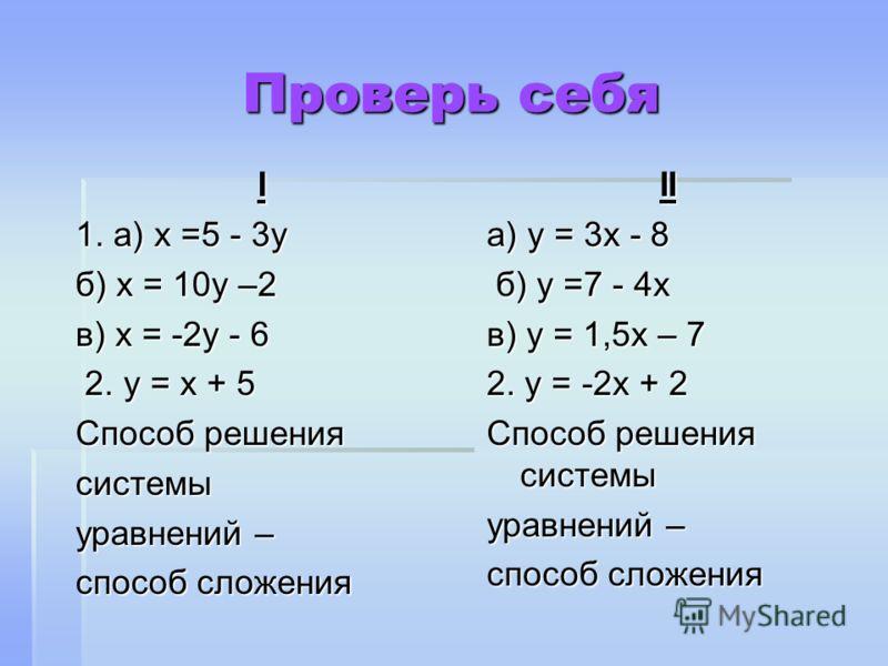 Проверь себя I 1. а) х =5 - 3у б) х = 10у –2 в) х = -2у - 6 2. у = х + 5 2. у = х + 5 Способ решения системы уравнений – способ сложения II а) у = 3х - 8 б) у =7 - 4х б) у =7 - 4х в) у = 1,5х – 7 2. у = -2х + 2 Способ решения системы уравнений – спос