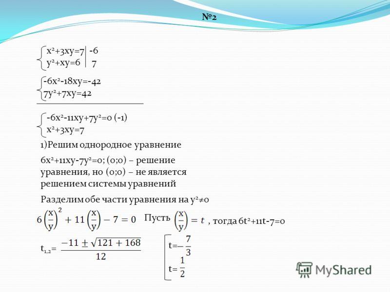 2 х 2 +3ху=7 у 2 +ху=6 -6х 2 -18ху=-42 7у 2 +7ху=42, тогда 6t 2 +11t-7=0 -6х 2 -11ху+7у 2 =0 (-1) х 2 +3ху=7 1)Решим однородное уравнение 6х 2 +11ху-7у 2 =0; (0;0) – решение уравнения, но (0;0) – не является решением системы уравнений Разделим обе ча
